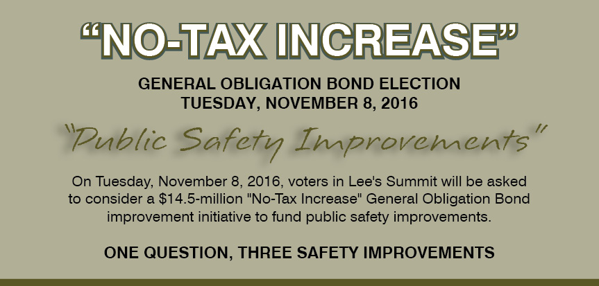 "Image containing the following information: ""No-Tax Increase"". General Obligation Bond Election. Tuesday, November 8, 2016. ""Public Safety Improvements"". On Tuesday, November 8, 2016, voters in Lee's Summit will be asked to consider a $14.5 million ""No-Tax Increase"" General Obligation Bond improvement initiative to fund public safety improvements. One Question, Three Safety Improvements."