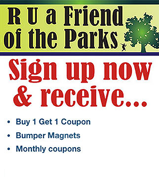 Are you a Friend of the Parks. Sign up now and receive buy 1 get 1 coupon, bumper magnets and monthly coupons.